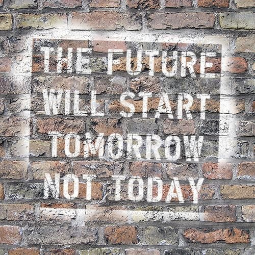 The future will start tomorrow not today